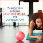 The Difference Between Self-Discipline and Deprivation