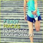 7 Easy Hacks To Upgrade Your Workout