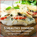 5 Healthy Dinners You Can Make Tonight (6 Ingredients or Less!)