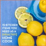 15 Kitchen Items You Need as a [Healthy] Home Cook